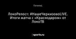 ЛокоРепост: #НашеЧеркизовоLIVE. Итоги матча с «Краснодаром» от ЛокоТВ