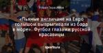 «Пьяные англичане на Евро голышом выпрыгивали из бара в море». Футбол глазами русской красавицы