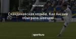 Скандинавская ходьба. Как Англия обыграла Швецию - Football Bloody Hell - Блоги - Sports.ru