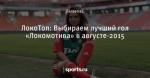 ЛокоТоп: Выбираем лучший гол «Локомотива» в августе-2015