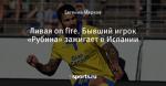 Ливая on fire. Бывший игрок «Рубина» зажигает в Испании