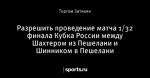Разрешить проведение матча 1/32 финала Кубка России между Шахтером из Пешелани и Шинником в Пешелани