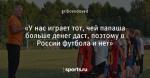 «У нас играет тот, чей папаша больше денег даст, поэтому в России футбола и нет»