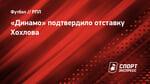 «Динамо» подтвердило отставку Хохлова