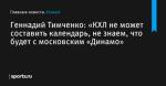 «КХЛ не может составить календарь, не знаем, что будет с московским «Динамо», сообщает Геннадий Тимченко - Хоккей - Sports.ru