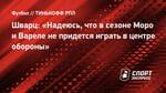 Шварц: «Надеюсь, что всезоне Моро иВареле непридется играть вцентре обороны»