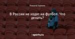 В России не ходят на футбол. Что делать?