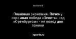 Плановая экономия. Почему скромная победа «Зенита» над «Оренбургом» - не повод для паники