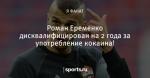 Роман Еременко дисквалифицирован на 2 года за употребление кокаина!