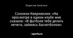 Соломон Кверквелия: «На просмотре в одном клубе мне сказали: «В футболе тебе делать нечего, займись баскетболом»