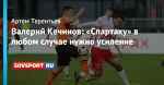 Валерий Кечинов: «Спартаку» в любом случае нужно усиление