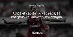Adiós el capitán – карьера, за которую не может быть стыдно