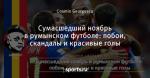 Сумасшедший ноябрь в румынском футболе: побои, скандалы и красивые голы