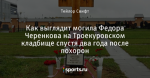 Как выглядит могила Федора Черенкова на Троекуровском кладбище спустя два года после похорон