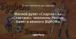 Мясной рулет «Спартак» на «Спартаке»: чемпионы России, балет и немного ВЦИОМа