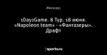 1Day1Game. 8 Тур. 18 июня. «Napoleon team» - «Фантазеры». Драфт