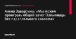 Алена Заварзина: «Мы можем проиграть общий зачет Олимпиады без параллельного слалома» - Лыжные виды - Sports.ru