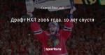 Драфт НХЛ 2006 года. 10 лет спустя