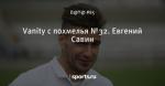 Vanity с похмелья №32. Евгений Савин