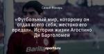 «Футбольный мир, которому он отдал всего себя, жестоко его предал». История жизни Агостино Ди Бартоломеи