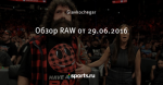 Обзор RAW от 29.06.2016