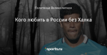 Кого любить в России без Халка