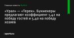 «Урал» — «Терек». Букмекеры предлагают коэффициент 1,42 на победу гостей и 5,40 на победу хозяев - Футбол - Sports.ru