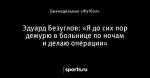 Эдуард Безуглов: «Я до сих пор дежурю в больнице по ночам и делаю операции»