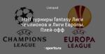 Н2Н турниры fantasy Лиги Чемпионов и Лиги Европы. Плей-офф