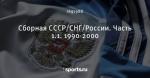Сборная СССР/СНГ/России. Часть 1.1. 1990-2000