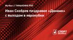 Иван Скобрев поздравил «Динамо» свыходом веврокубки