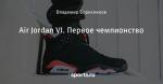 Air Jordan VI. Первое чемпионство