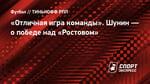 «Отличная игра команды». Шунин— опобеде над «Ростовом»