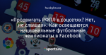 «Продвигать РФПЛ в соцсетях? Нет, не слышал». Как освещаютcя национальные футбольные чемпионаты в Facebook
