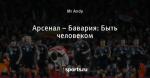 Арсенал – Бавария: Быть человеком