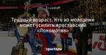 Трудный возраст. Кто из молодежи может усилить ярославский «Локомотив»