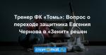 Тренер ФК «Томь»: Вопрос о переходе защитника Евгения Чернова в «Зенит» решен