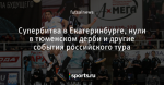 Супербитва в Екатеринбурге, нули в тюменском дерби и другие события российского тура