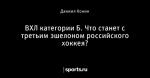 ВХЛ категории Б. Что станет с третьим эшелоном российского хоккея?