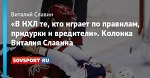 «В НХЛ те, кто играет по правилам, придурки и вредители». Колонка Виталия Славина