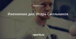 Именинник дня. Игорь Смольников