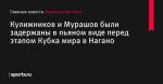 Кулижников и Мурашов были задержаны в пьяном виде перед этапом Кубка мира в Нагано - Коньки/шорт-трек - Sports.ru