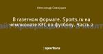 В газетном формате. Sports.ru на чемпионате KFC по футболу. Часть 2