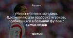 «Через тернии к звездам». Вдохновляющая подборка игроков, пробившихся в большой футбол с самых низов - Rhythm Inside - Блоги - Sports.ru