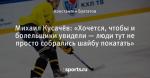 Михаил Кусачёв: «Хочется, чтобы и болельщики увидели — люди тут не просто собрались шайбу покатать»