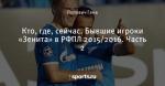 Кто, где, сейчас. Бывшие игроки «Зенита» в РФПЛ 2015/2016. Часть 2