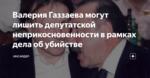 Валерия Газзаева могут лишить депутатской неприкосновенности в рамках дела об убийстве