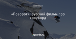 «Поворот»: русский фильм про сноуборд