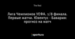 Лига Чемпионов УЕФА. 1/8 финала. Первые матчи. Ювентус - Бавария: прогноз на матч