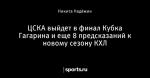 ЦСКА выйдет в финал Кубка Гагарина и еще 8 предсказаний к новому сезону КХЛ